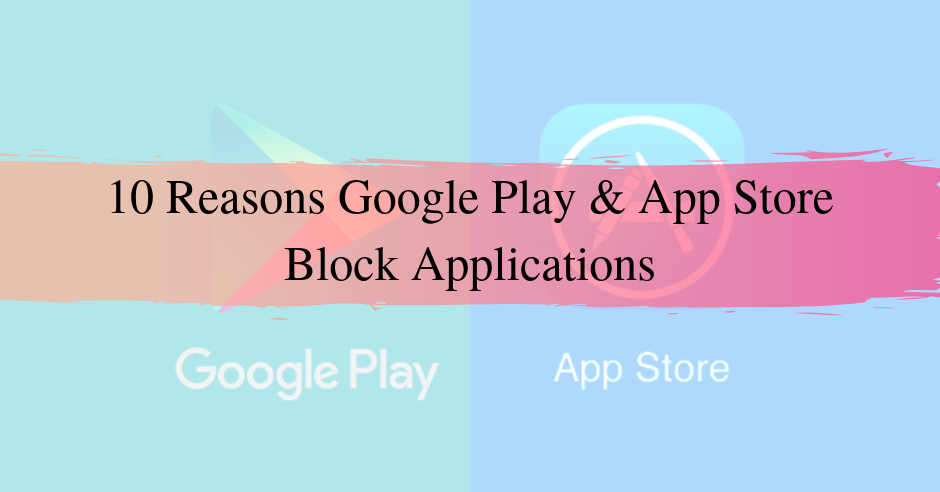 10 Reasons Google Play and App Store Block Applications